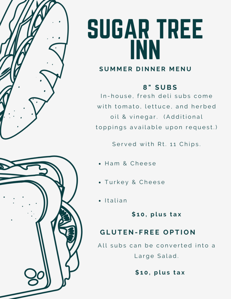 Sugar Tree Inn Summer Dinner Menu including 8 inch subs, ham and cheese, turkey and cheese and Italian sub for $10, plus tax. Gluten free option, convert above sub into large salad. $10, plus tax.